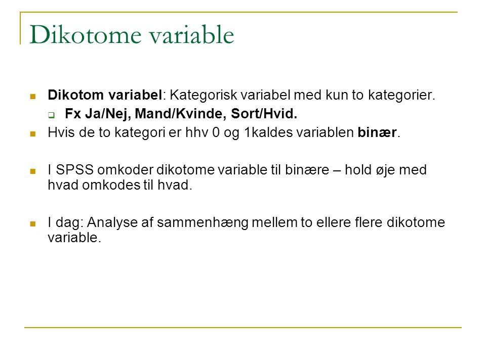 Dikotome variable Dikotom variabel: Kategorisk variabel med kun to kategorier. Fx Ja/Nej, Mand/Kvinde, Sort/Hvid.