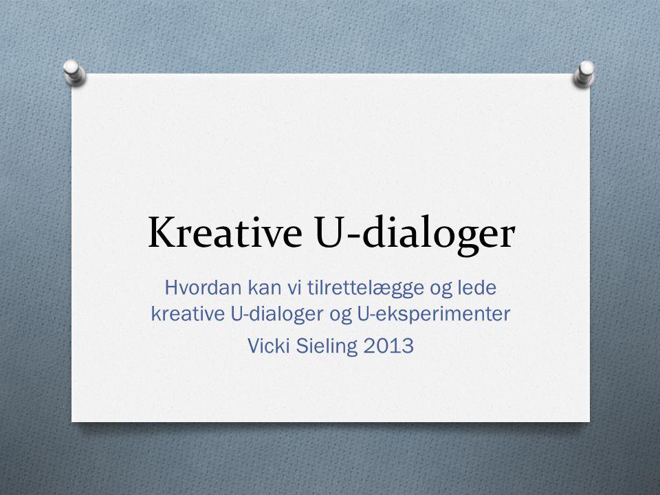 Kreative U-dialoger Hvordan kan vi tilrettelægge og lede kreative U-dialoger og U-eksperimenter.