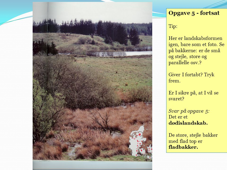 Opgave 5 - fortsat Tip: Her er landskabsformen igen, bare som et foto. Se på bakkerne: er de små og stejle, store og parallelle osv.