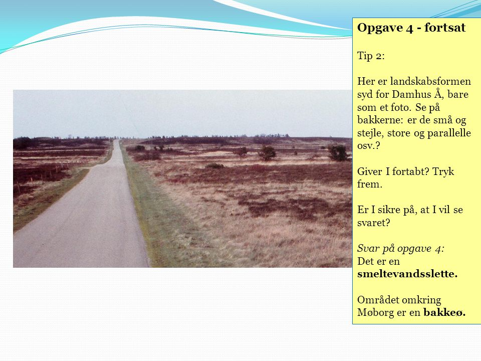 Opgave 4 - fortsat Tip 2: Her er landskabsformen syd for Damhus Å, bare som et foto. Se på bakkerne: er de små og stejle, store og parallelle osv.