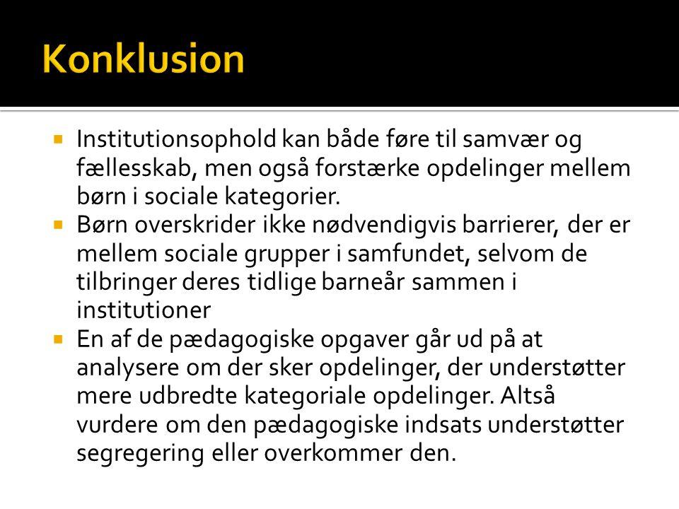 Konklusion Institutionsophold kan både føre til samvær og fællesskab, men også forstærke opdelinger mellem børn i sociale kategorier.