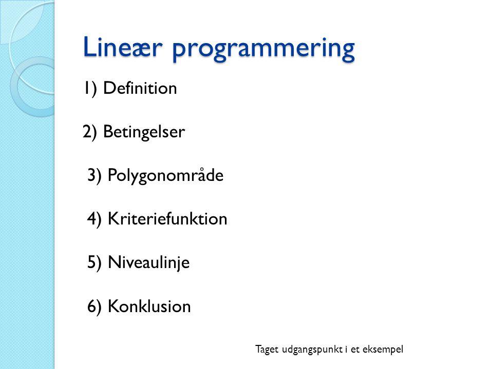 Lineær programmering 1) Definition 2) Betingelser 3) Polygonområde 4) Kriteriefunktion 5) Niveaulinje 6) Konklusion