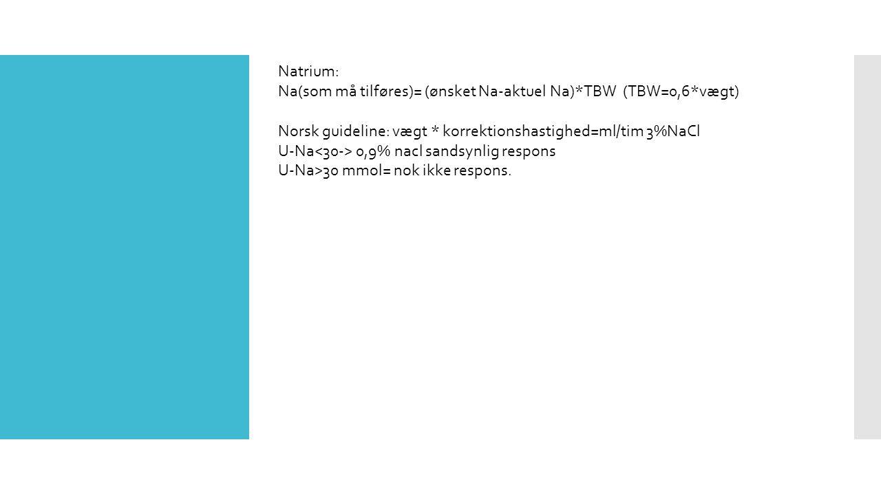 Natrium: Na(som må tilføres)= (ønsket Na-aktuel Na)*TBW (TBW=0,6*vægt) Norsk guideline: vægt * korrektionshastighed=ml/tim 3%NaCl.