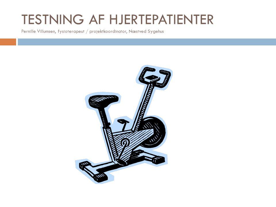 TESTNING AF HJERTEPATIENTER Pernille Villumsen, fysioterapeut / projektkoordinator, Næstved Sygehus