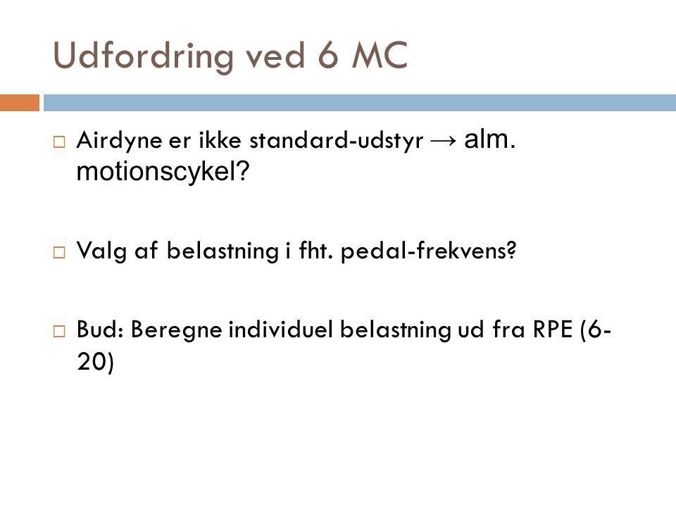 Udfordring ved 6 MC Airdyne er ikke standard-udstyr → alm. motionscykel Valg af belastning i fht. pedal-frekvens