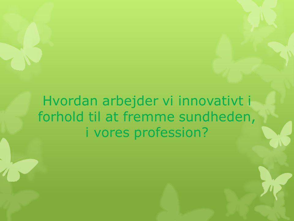 Hvordan arbejder vi innovativt i forhold til at fremme sundheden, i vores profession