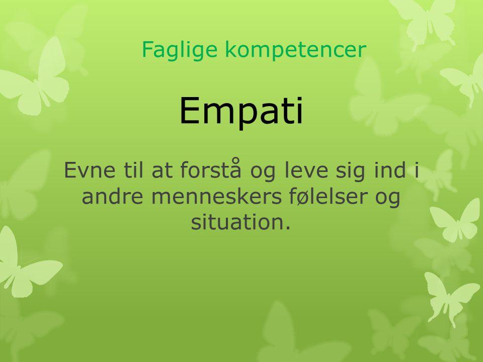 Faglige kompetencer Empati Evne til at forstå og leve sig ind i andre menneskers følelser og situation.