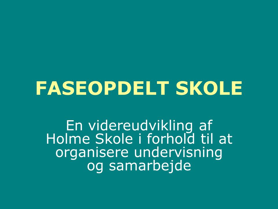 FASEOPDELT SKOLE En videreudvikling af Holme Skole i forhold til at organisere undervisning og samarbejde.