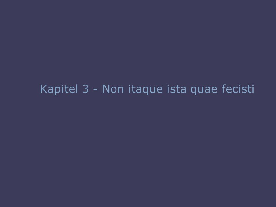 Kapitel 3 - Non itaque ista quae fecisti