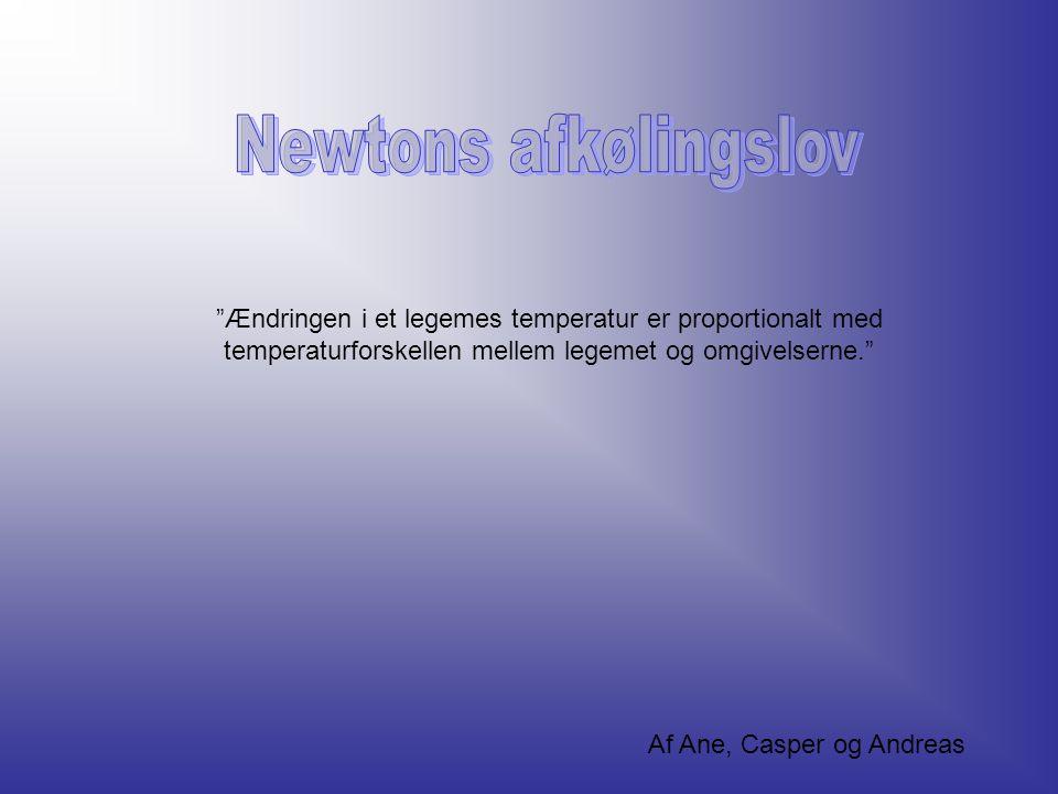 Newtons afkølingslov Ændringen i et legemes temperatur er proportionalt med temperaturforskellen mellem legemet og omgivelserne.
