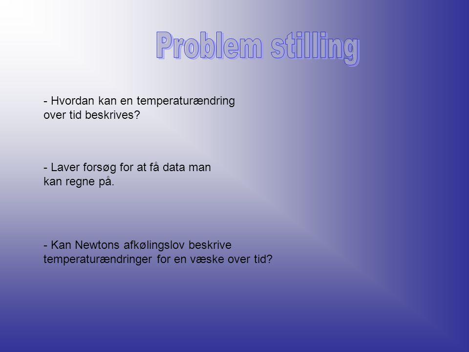 Problem stilling - Hvordan kan en temperaturændring over tid beskrives - Laver forsøg for at få data man kan regne på.