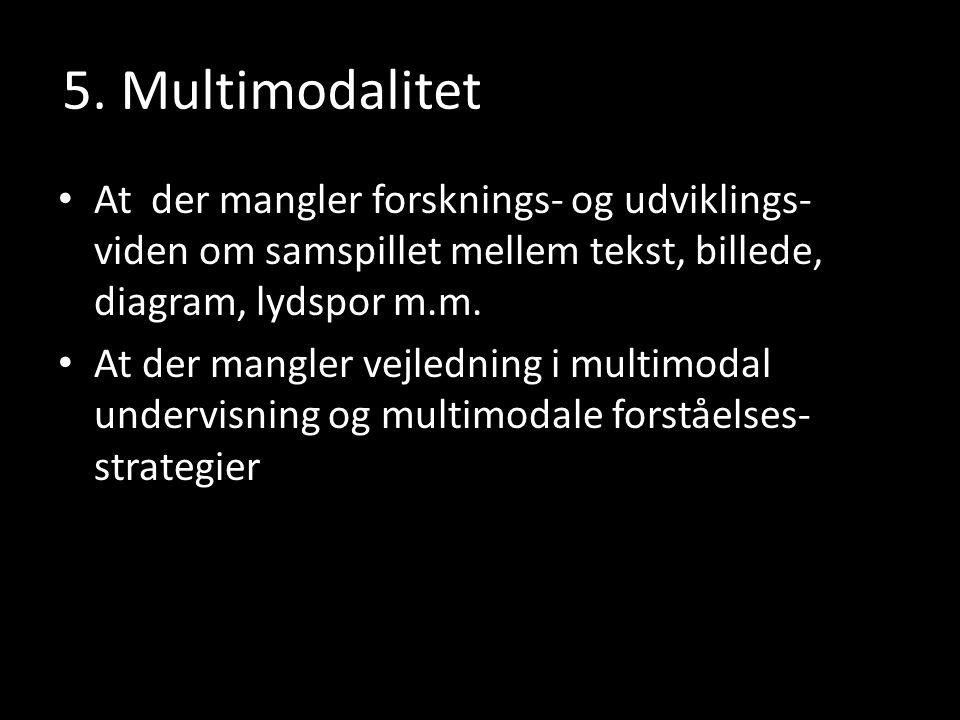5. Multimodalitet At der mangler forsknings- og udviklings- viden om samspillet mellem tekst, billede, diagram, lydspor m.m.