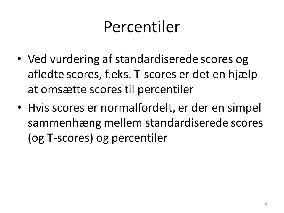 Percentiler Ved vurdering af standardiserede scores og afledte scores, f.eks. T-scores er det en hjælp at omsætte scores til percentiler.