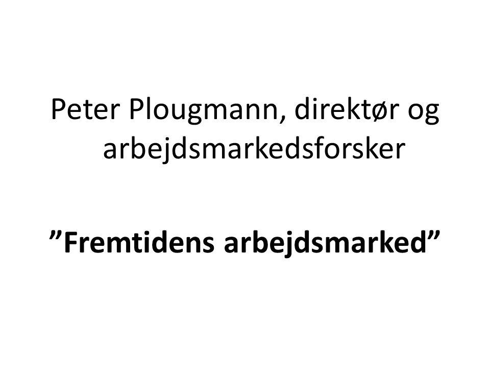 Peter Plougmann, direktør og arbejdsmarkedsforsker Fremtidens arbejdsmarked
