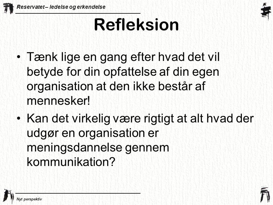 Refleksion Tænk lige en gang efter hvad det vil betyde for din opfattelse af din egen organisation at den ikke består af mennesker!