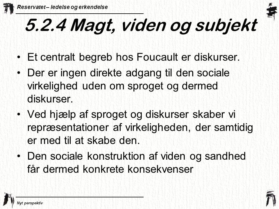 5.2.4 Magt, viden og subjekt Et centralt begreb hos Foucault er diskurser.
