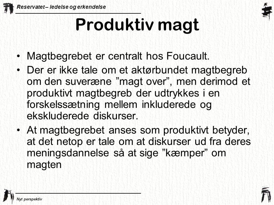 Produktiv magt Magtbegrebet er centralt hos Foucault.