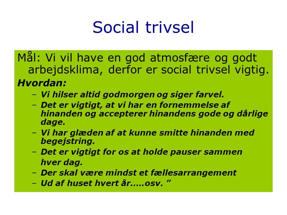 Social trivsel Mål: Vi vil have en god atmosfære og godt arbejdsklima, derfor er social trivsel vigtig.