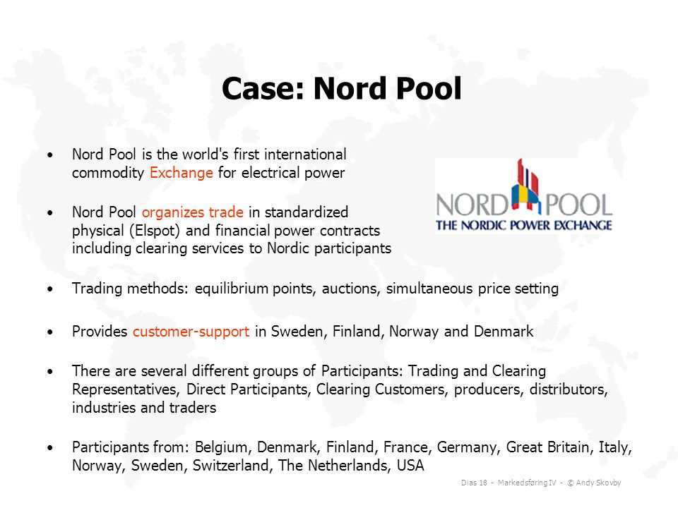 Case: Nord Pool Nord Pool is the world s first international commodity Exchange for electrical power.