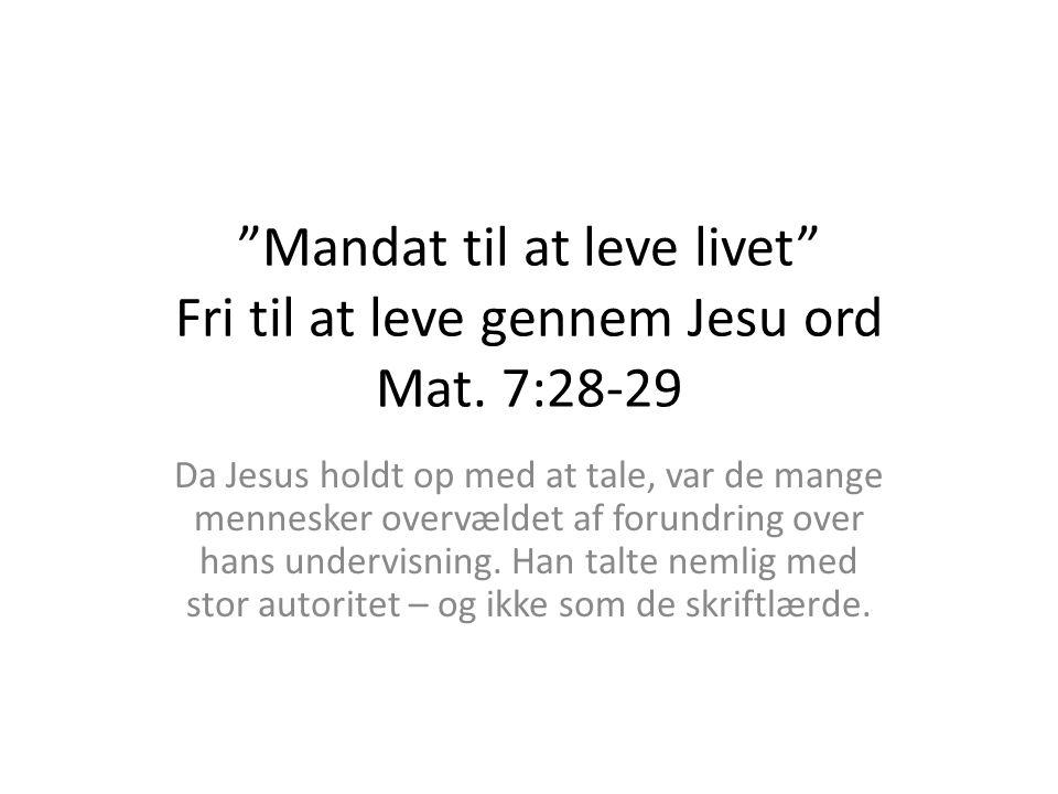 Mandat til at leve livet Fri til at leve gennem Jesu ord Mat. 7:28-29