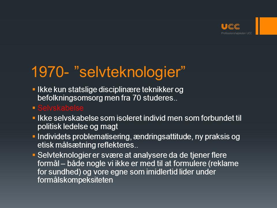 1970- selvteknologier Ikke kun statslige disciplinære teknikker og befolkningsomsorg men fra 70 studeres..