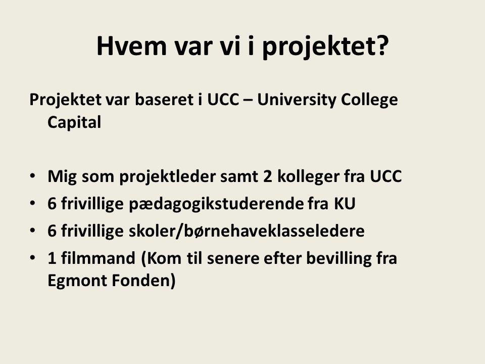 Hvem var vi i projektet Projektet var baseret i UCC – University College Capital. Mig som projektleder samt 2 kolleger fra UCC.