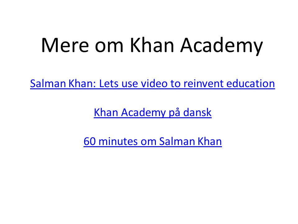Mere om Khan Academy Salman Khan: Lets use video to reinvent education Khan Academy på dansk 60 minutes om Salman Khan.