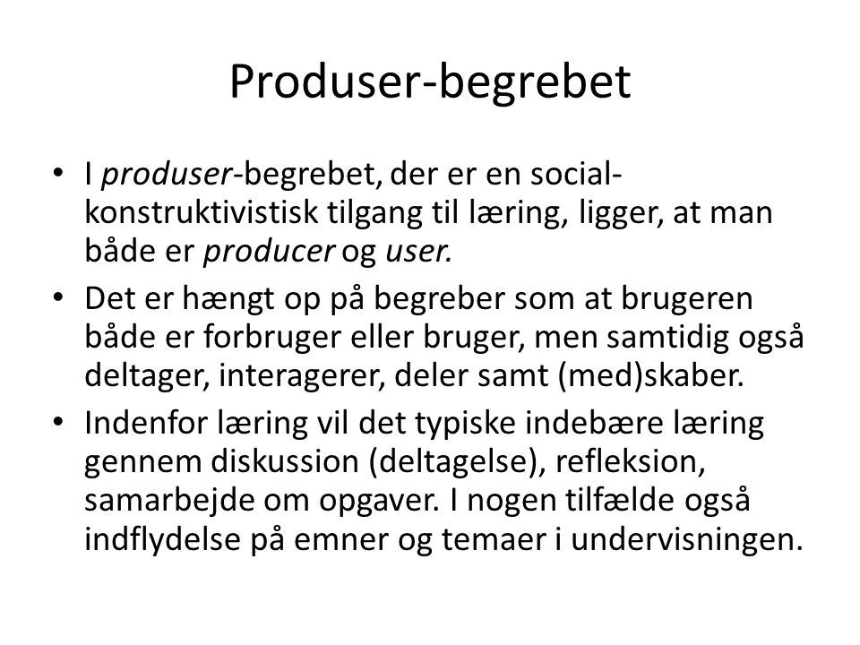 Produser-begrebet I produser-begrebet, der er en social-konstruktivistisk tilgang til læring, ligger, at man både er producer og user.
