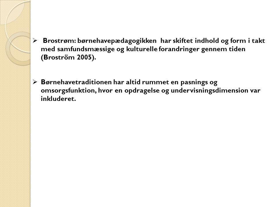 Brostrøm: børnehavepædagogikken har skiftet indhold og form i takt med samfundsmæssige og kulturelle forandringer gennem tiden (Broström 2005).