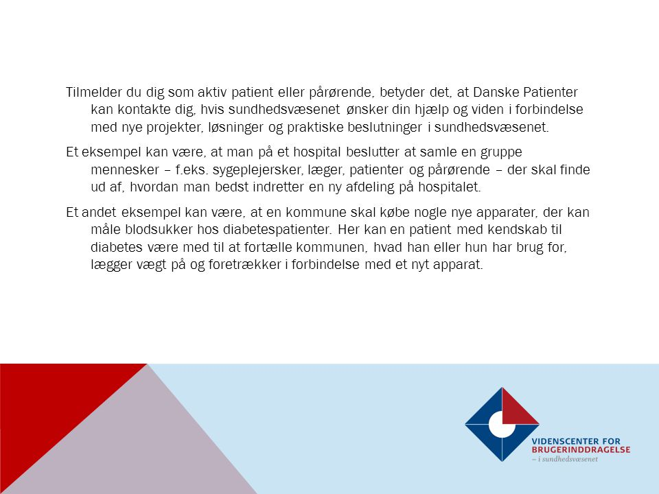 Tilmelder du dig som aktiv patient eller pårørende, betyder det, at Danske Patienter kan kontakte dig, hvis sundhedsvæsenet ønsker din hjælp og viden i forbindelse med nye projekter, løsninger og praktiske beslutninger i sundhedsvæsenet.