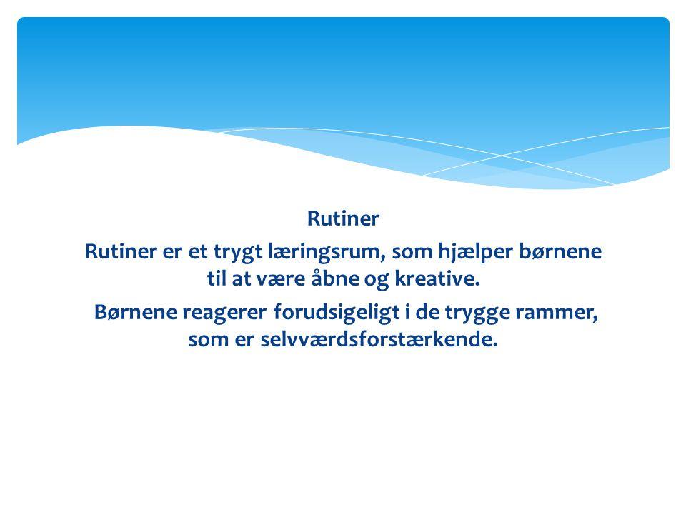 Rutiner Rutiner er et trygt læringsrum, som hjælper børnene til at være åbne og kreative.