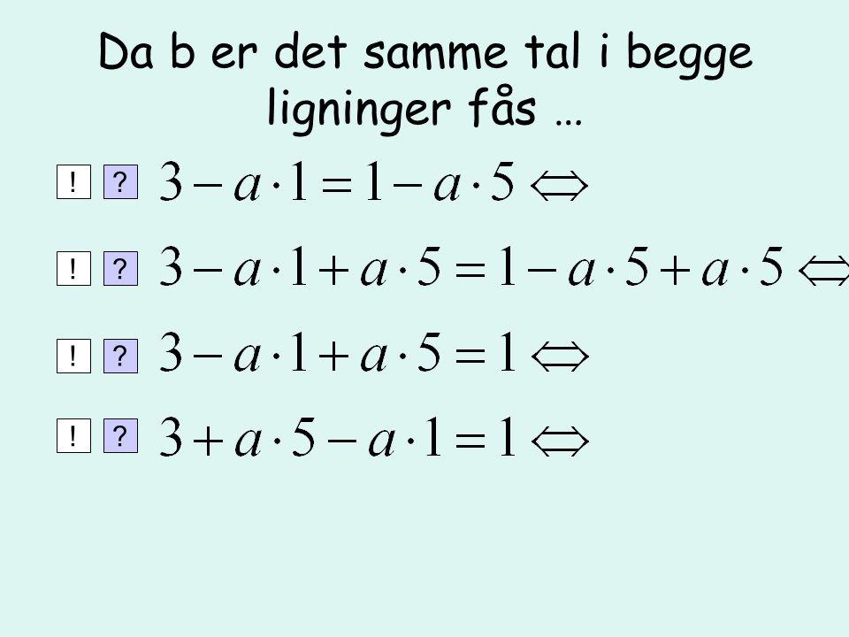 Da b er det samme tal i begge ligninger fås …