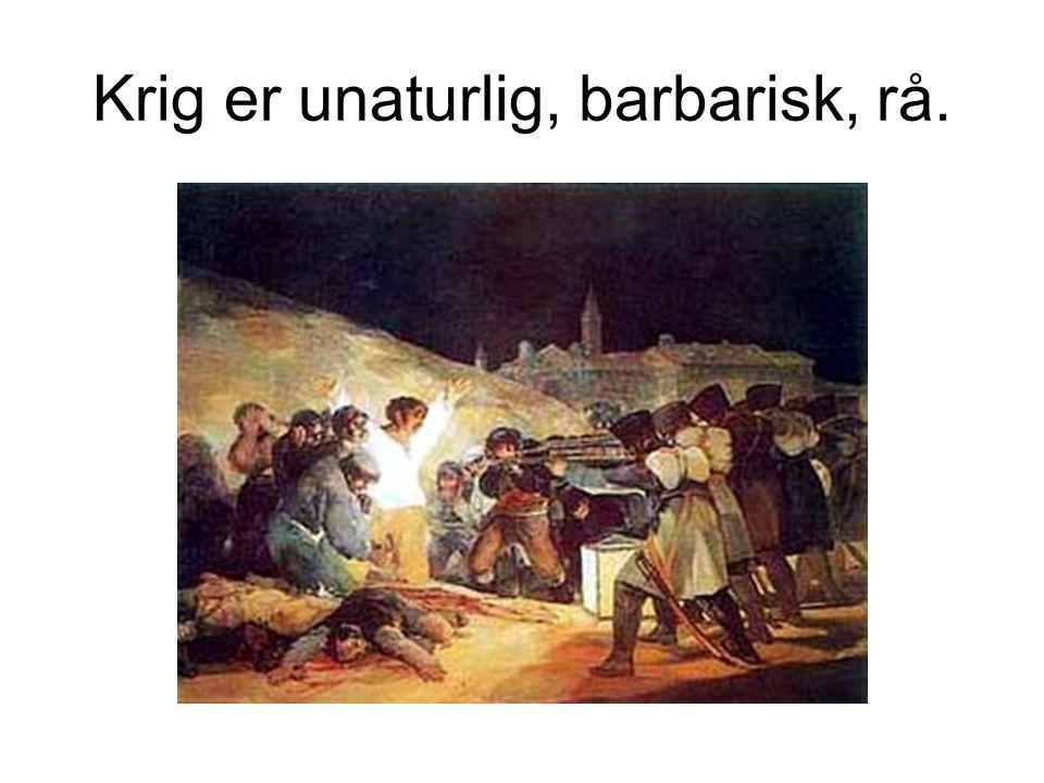 Krig er unaturlig, barbarisk, rå.
