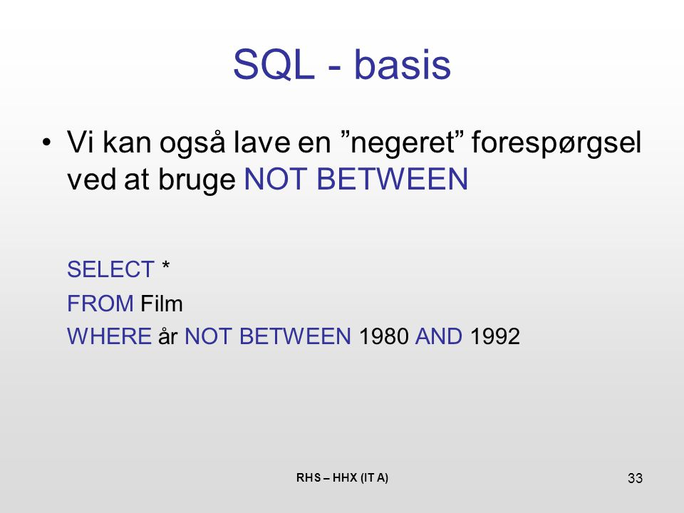SQL - basis Vi kan også lave en negeret forespørgsel ved at bruge NOT BETWEEN. SELECT * FROM Film.