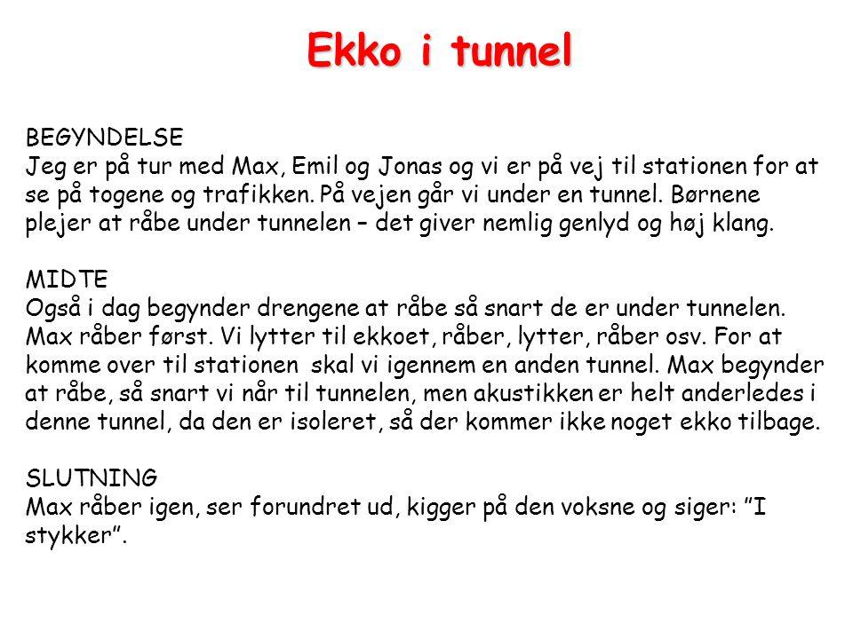 BEGYNDELSE Jeg er på tur med Max, Emil og Jonas og vi er på vej til stationen for at se på togene og trafikken. På vejen går vi under en tunnel. Børnene plejer at råbe under tunnelen – det giver nemlig genlyd og høj klang. MIDTE Også i dag begynder drengene at råbe så snart de er under tunnelen. Max råber først. Vi lytter til ekkoet, råber, lytter, råber osv. For at komme over til stationen skal vi igennem en anden tunnel. Max begynder at råbe, så snart vi når til tunnelen, men akustikken er helt anderledes i denne tunnel, da den er isoleret, så der kommer ikke noget ekko tilbage. SLUTNING Max råber igen, ser forundret ud, kigger på den voksne og siger: I stykker .
