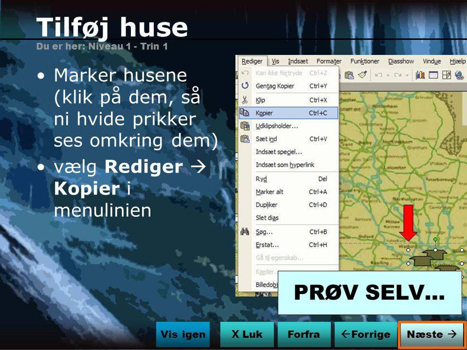 Tilføj huse Du er her: Niveau 1 - Trin 1. Marker husene (klik på dem, så ni hvide prikker ses omkring dem)