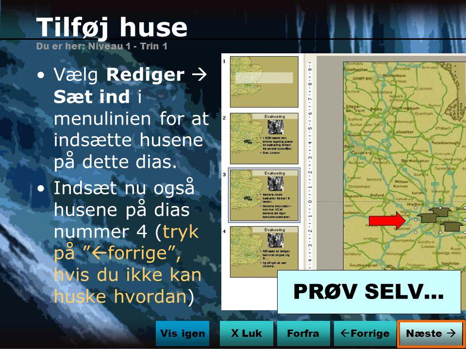 Tilføj huse Du er her: Niveau 1 - Trin 1. Vælg Rediger  Sæt ind i menulinien for at indsætte husene på dette dias.