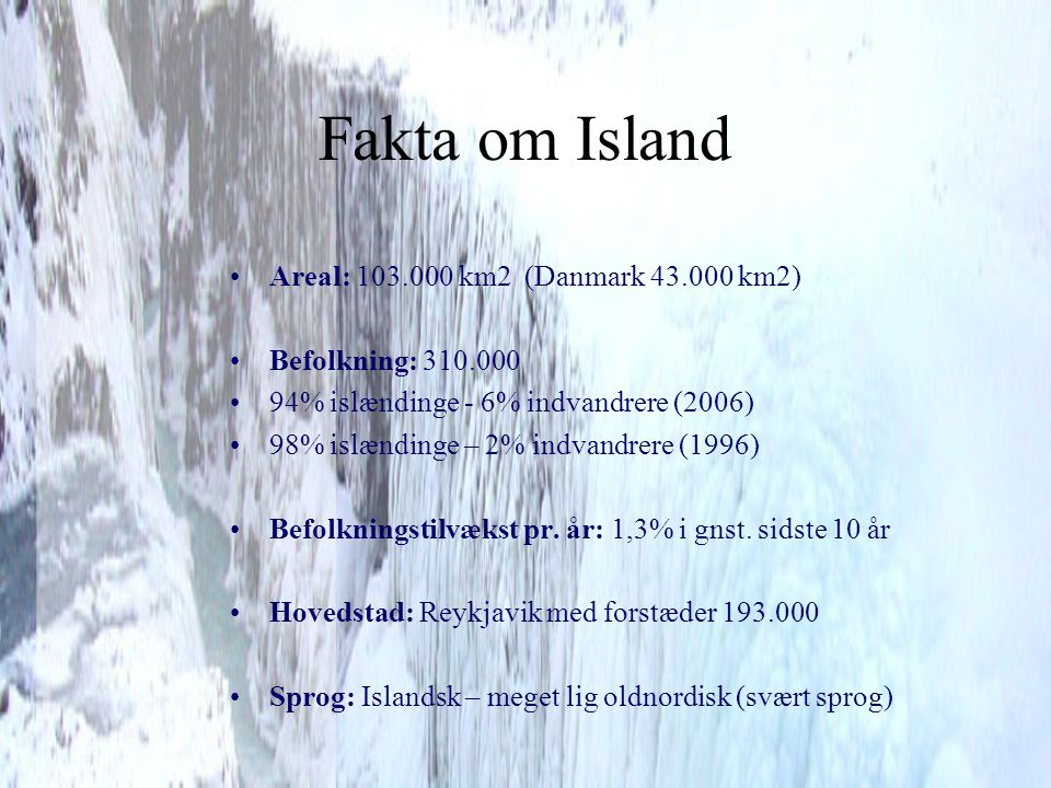 Fakta om Island Areal: 103.000 km2 (Danmark 43.000 km2)