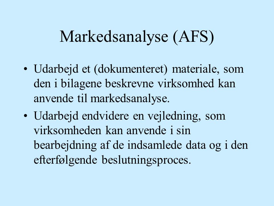 Markedsanalyse (AFS) Udarbejd et (dokumenteret) materiale, som den i bilagene beskrevne virksomhed kan anvende til markedsanalyse.