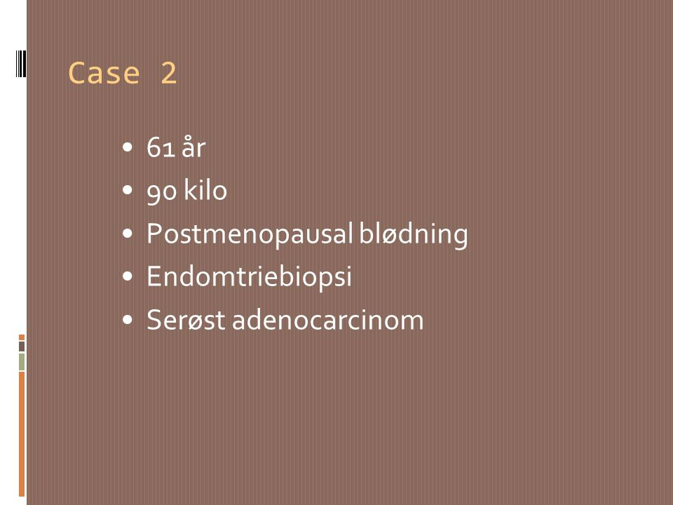 Case 2 61 år 90 kilo Postmenopausal blødning Endomtriebiopsi