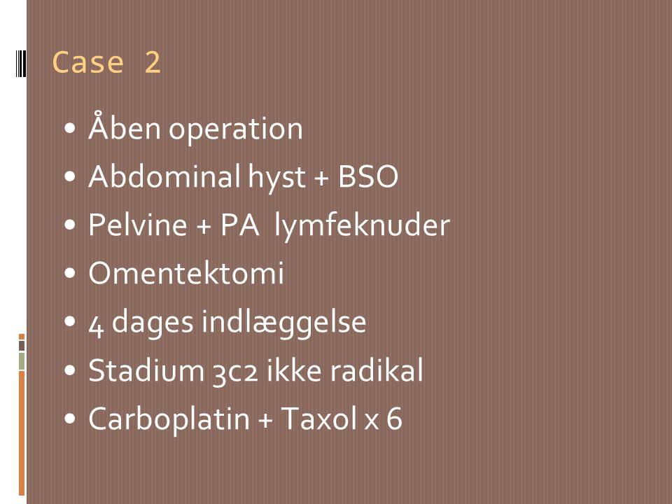 Case 2 Åben operation. Abdominal hyst + BSO. Pelvine + PA lymfeknuder. Omentektomi. 4 dages indlæggelse.
