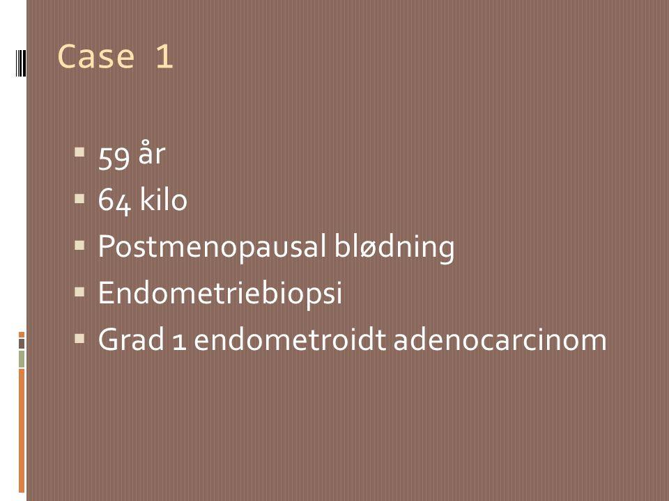 Case 1 59 år 64 kilo Postmenopausal blødning Endometriebiopsi