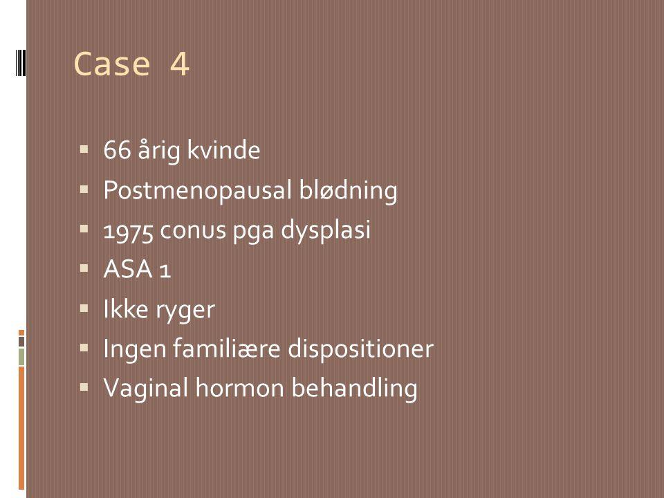 Case 4 66 årig kvinde Postmenopausal blødning 1975 conus pga dysplasi