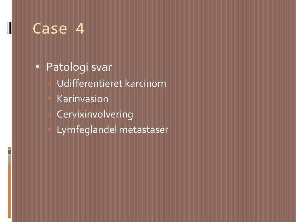 Case 4 Patologi svar Udifferentieret karcinom Karinvasion