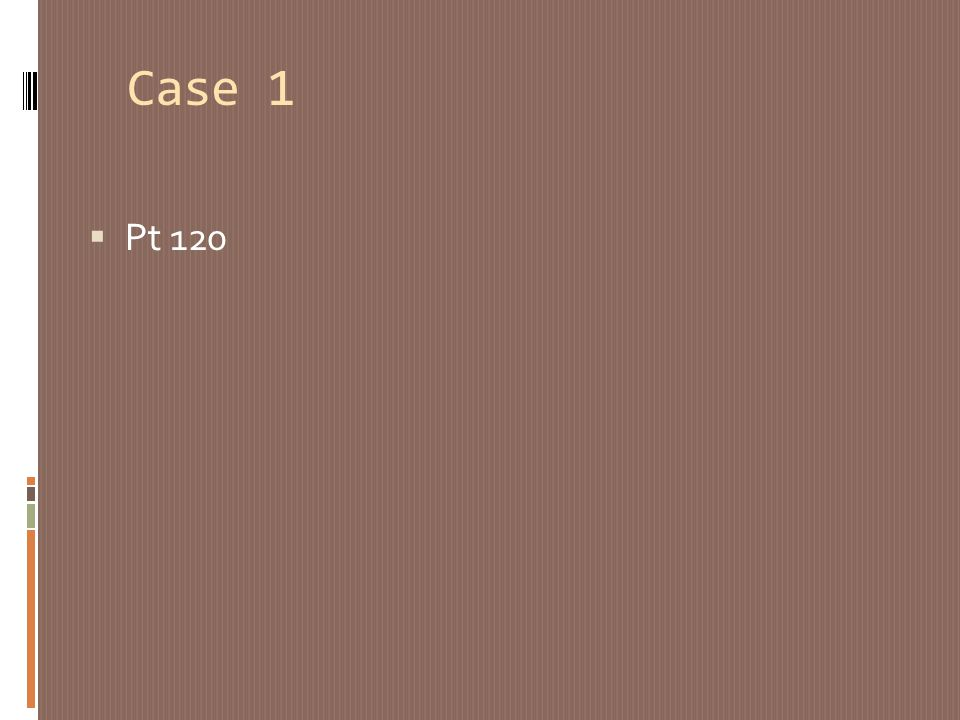 Case 1 Pt 120