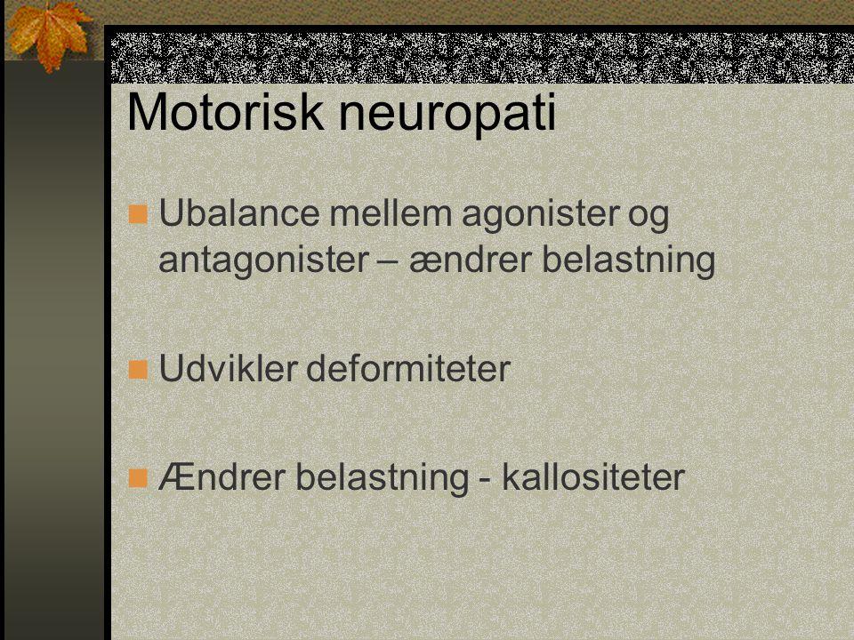 Motorisk neuropati Ubalance mellem agonister og antagonister – ændrer belastning. Udvikler deformiteter.