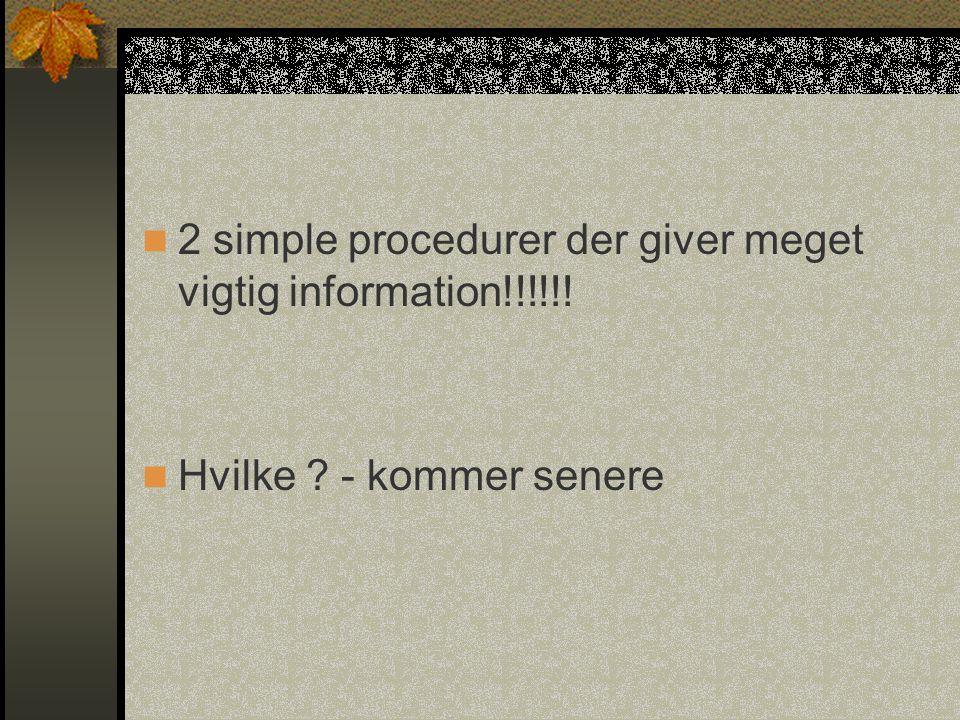 2 simple procedurer der giver meget vigtig information!!!!!!