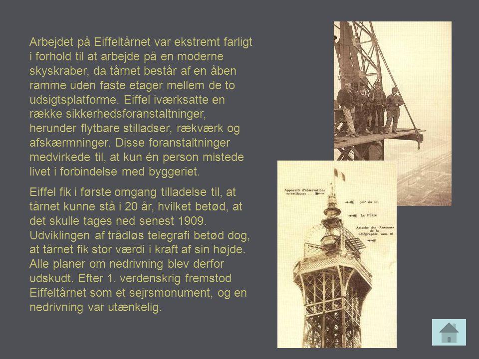 Arbejdet på Eiffeltårnet var ekstremt farligt i forhold til at arbejde på en moderne skyskraber, da tårnet består af en åben ramme uden faste etager mellem de to udsigtsplatforme. Eiffel iværksatte en række sikkerhedsforanstaltninger, herunder flytbare stilladser, rækværk og afskærmninger. Disse foranstaltninger medvirkede til, at kun én person mistede livet i forbindelse med byggeriet.