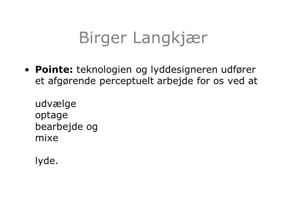 Birger Langkjær Pointe: teknologien og lyddesigneren udfører et afgørende perceptuelt arbejde for os ved at udvælge optage bearbejde og mixe lyde.