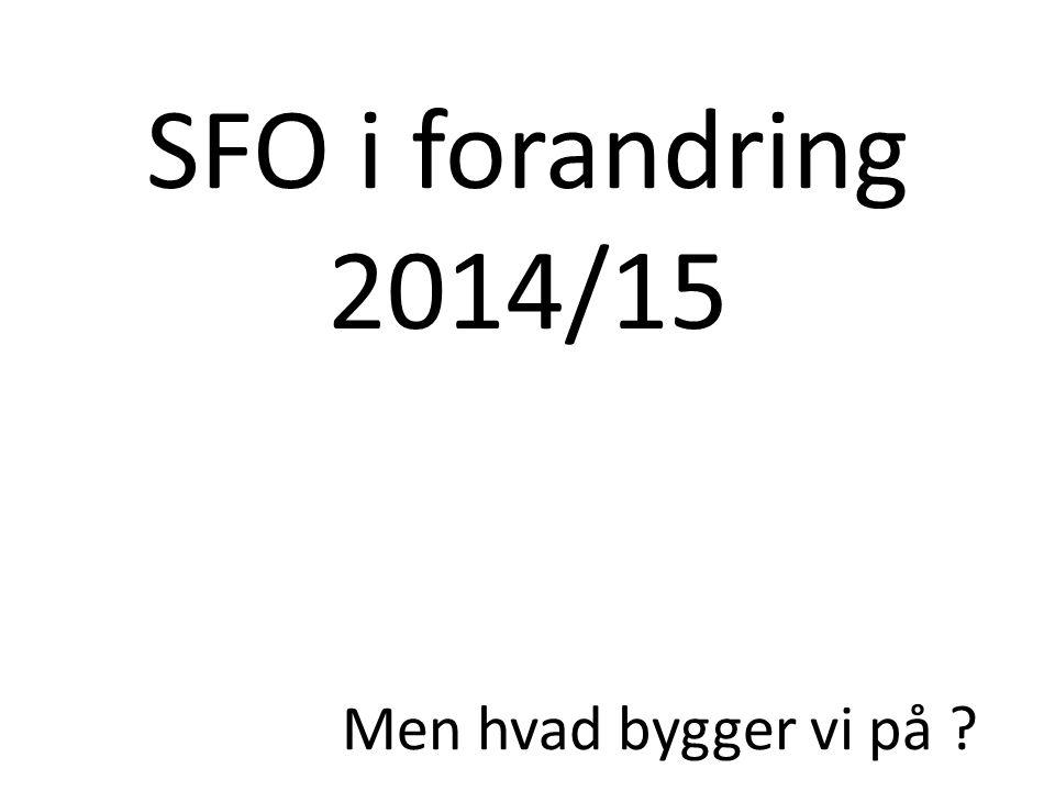 SFO i forandring 2014/15 Men hvad bygger vi på